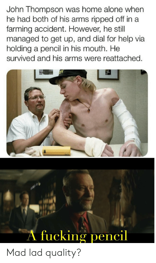 Thompson: John Thompson was home alone when  he had both of his arms ripped off in a  farming accident. However, he still  managed to get up, and dial for help via  holding a pencil in his mouth. He  survived and his arms were reattached.  A fucking pencil Mad lad quality?