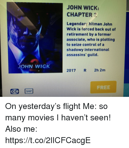 hitman: JOHN WICK:  CHAPTER 2  Legendary hitman John  Wick is forced back out of  retirement by a former  associate, who is plotting  to seize control of a  shadowy international  assassins' guild.  JOHN WICK  2017 R 2h 2m  FREE  SAP On yesterday's flight Me: so many movies I haven't seen! Also me: https://t.co/2lICFCacgE
