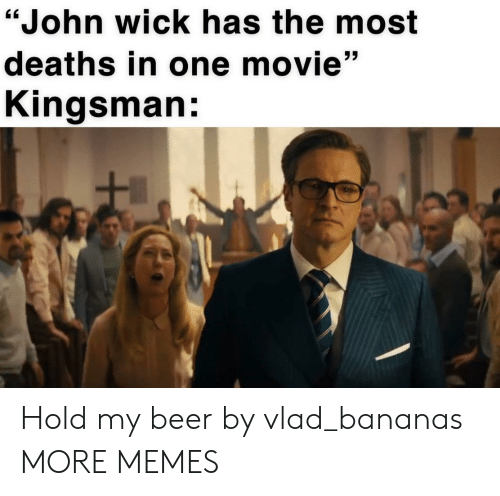 """deaths: """"John wick has the most  deaths in one movie""""  Kingsman: Hold my beer by vlad_bananas MORE MEMES"""