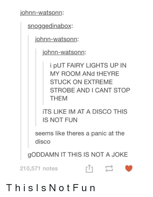 Panic at the Disco, Fun, and Disco: johnn-watsonn:  snoggedinaboX.  iohnn-watsonn:  johnn-watsonn:  i pUT FAIRY LIGHTS UP IN  MY ROOM ANd tHEYRE  STUCK ON EXTREME  STROBE AND I CANT STOP  THEM  ITS LIKE IM AT A DISCO THIS  IS NOT FUN  seems like theres a panic at the  disco  gODDAMN IT THIS IS NOT A JOKE  210,571 notes  山- T h i s I s N o t F u n