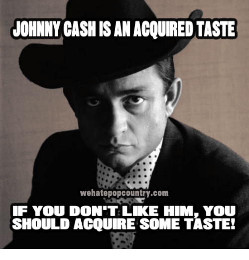 Johnnies: JOHNNY CASHISAN ACQUIRED TASTE  wehatepopcountry.com  IF YOU DON'T LIKE HIM, YOU  SHOULD ACQUIRE SOME TASTE!