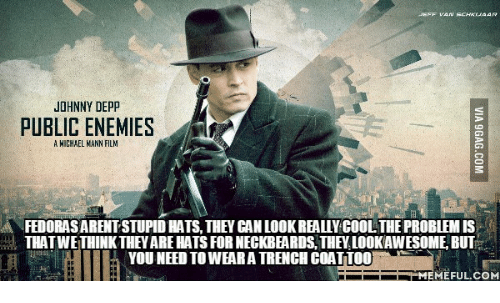 Johnnies: JOHNNY DEPP  PUBLIC ENEMIES  A MICHAEL NANN FILM  A FEDORASARENTSTUPID HATS, THEY CAN LOOKREALLYCOOLTHE PROBLEMIS  THATWEITHINKTHEVARE HATS FOR NECKBEARDS, THEV.LOOKAWESOME, BUT  YOU NEED TOWEARA TRENCH COAT TOO  MEMEFUL COM