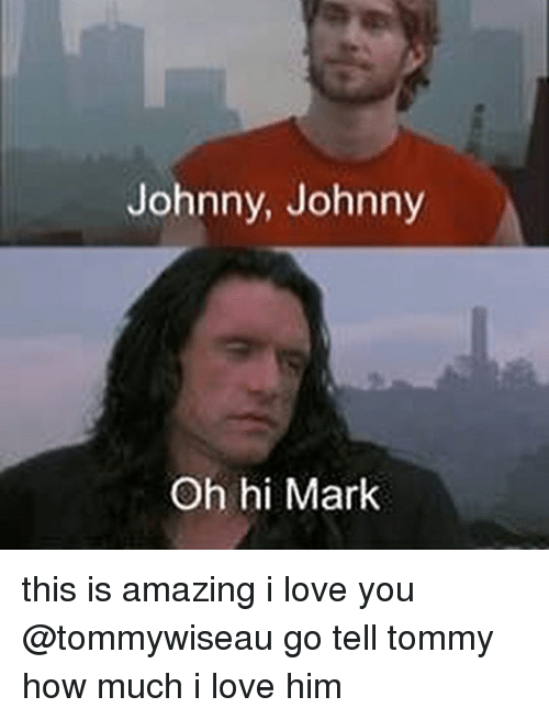 Johnny Johnny: Johnny, Johnny  Oh hi Mark this is amazing i love you @tommywiseau go tell tommy how much i love him