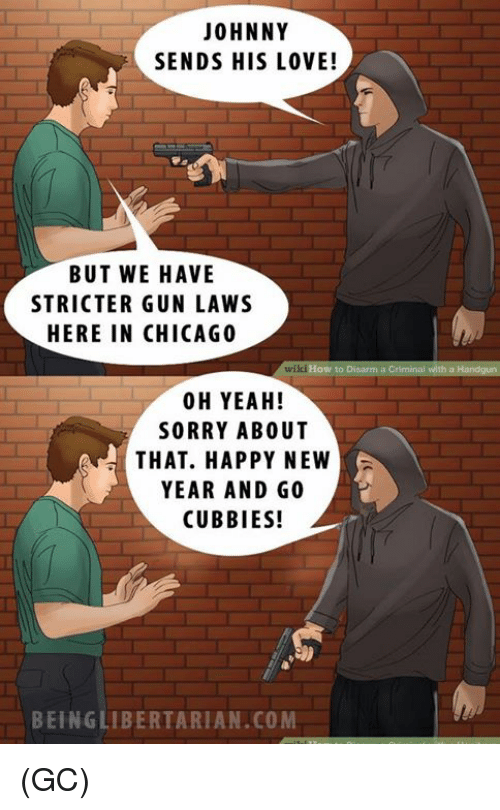 Johnnies: JOHNNY  SENDS HIS LOVE!  BUT WE HAVE  STRICTER GUN LAWS  HERE IN CHICAGO  wikiHow to Disarm a Criminal with a  00 H YEAH!  SORRY ABOUT  THAT. HAPPY NEW  YEAR AND GO  CUBBIES!  BEING LIBERTARIAN.COM (GC)