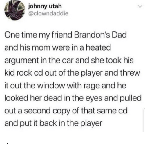 Pulled Out: johnny utah  @clowndaddie  One time my friend Brandon's Dad  and his mom were in a heated  argument in the car and she took his  kid rock cd out of the player and threw  it out the window with rage and he  looked her dead in the eyes and pulled  out a second copy of that same cd  and put it back in the player .