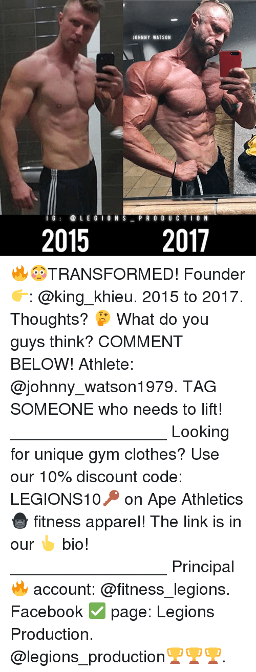 Athletics: JOHNNY WATSON  IG@LE G IO N S PR O DUC TI O N  2015  2017 🔥😳TRANSFORMED! Founder 👉: @king_khieu. 2015 to 2017. Thoughts? 🤔 What do you guys think? COMMENT BELOW! Athlete: @johnny_watson1979. TAG SOMEONE who needs to lift! _________________ Looking for unique gym clothes? Use our 10% discount code: LEGIONS10🔑 on Ape Athletics 🦍 fitness apparel! The link is in our 👆 bio! _________________ Principal 🔥 account: @fitness_legions. Facebook ✅ page: Legions Production. @legions_production🏆🏆🏆.