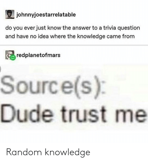source: johnnyjoestarrelatable  do you ever just know the answer to a trivia question  and have no idea where the knowledge came from  redplanetofmars  Source(s):  Dude trust me Random knowledge