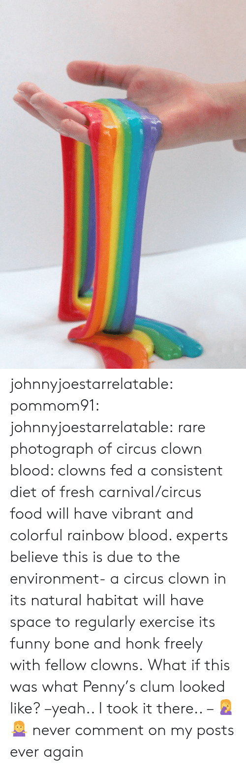 funny bone: johnnyjoestarrelatable: pommom91:  johnnyjoestarrelatable: rare photograph of circus clown blood: clowns fed a consistent diet of fresh carnival/circus food will have vibrant and colorful rainbow blood. experts believe this is due to the environment- a circus clown in its natural habitat will have space to regularly exercise its funny bone and honk freely with fellow clowns.  What if this was what Penny's clum looked like? –yeah.. I took it there.. – 🤦🤷  never comment on my posts ever again