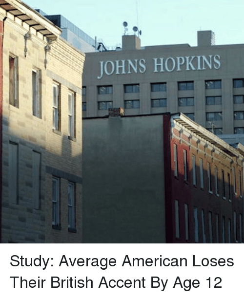 johns hopkins: JOHNS HOPKINS  m mm m Study: Average American Loses Their British Accent By Age 12