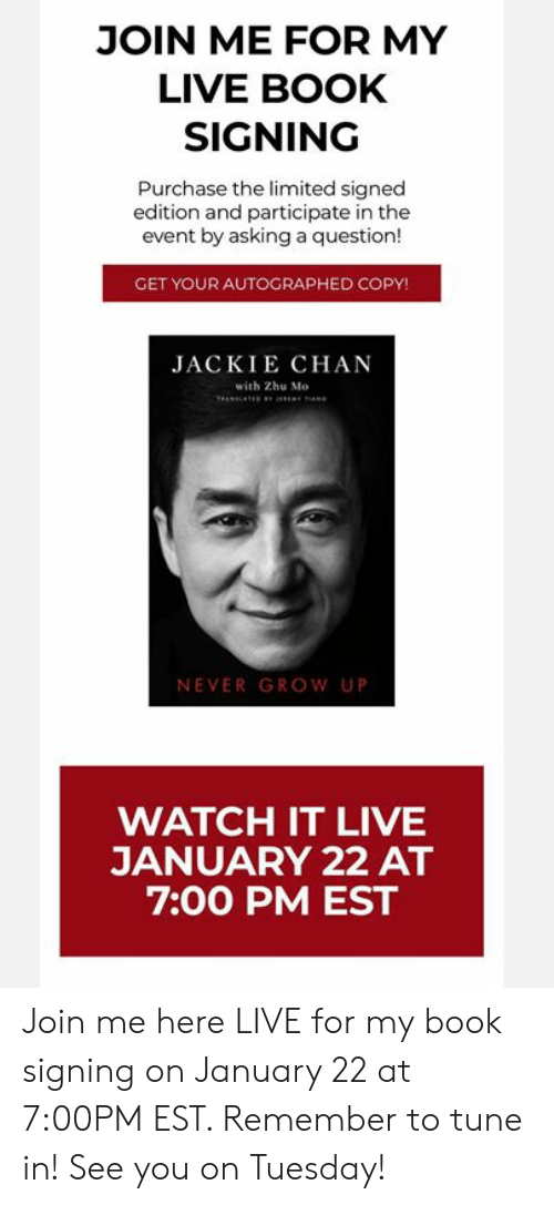 the event: JOIN ME FOR MY  LIVE BOOK  SIGNING  Purchase the limited signed  edition and participate in the  event by asking a question!  GET YOUR AUTOGRAPHED COPY!  JACKIE CHAN  with Zhu Mo  NEVER GROW UP  WATCH IT LIVE  JANUARY 22 AT  7:00 PM EST Join me here LIVE for my book signing on January 22 at 7:00PM EST.  Remember to tune in! See you on Tuesday!