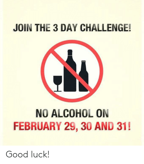 Alcoholes: JOIN THE 3 DAY CHALLENGE!  NO ALCOHOL ON  FEBRUARY 29, 30 AND 31! Good luck!