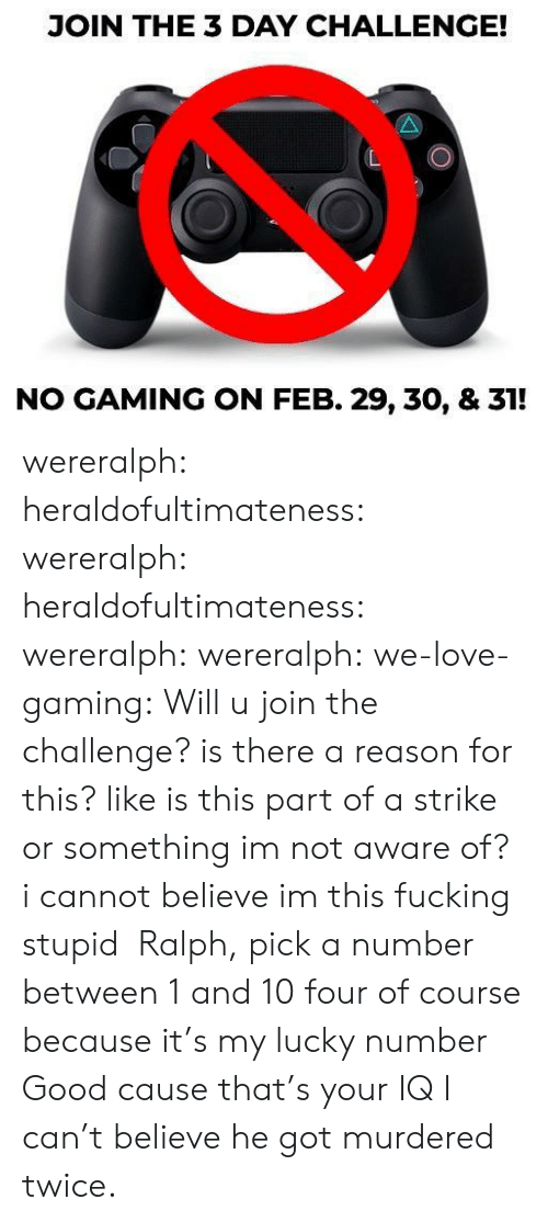 Or Something: JOIN THE 3 DAY CHALLENGE!  NO GAMING ON FEB. 29, 30, & 31! wereralph:  heraldofultimateness:  wereralph:   heraldofultimateness:  wereralph:   wereralph:  we-love-gaming: Will u join the challenge? is there a reason for this? like is this part of a strike or something imnot aware of?  i cannot believe im this fucking stupid   Ralph, pick a number between 1 and 10  four of course because it's my lucky number   Good cause that's your IQ    I can't believe he got murdered twice.