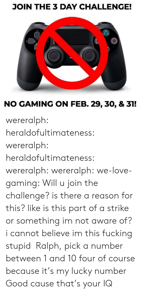feb: JOIN THE 3 DAY CHALLENGE!  NO GAMING ON FEB. 29, 30, & 31! wereralph: heraldofultimateness:  wereralph:   heraldofultimateness:  wereralph:   wereralph:  we-love-gaming: Will u join the challenge? is there a reason for this? like is this part of a strike or something im not aware of?   i cannot believe im this fucking stupid    Ralph, pick a number between 1 and 10  four of course because it's my lucky number   Good cause that's your IQ