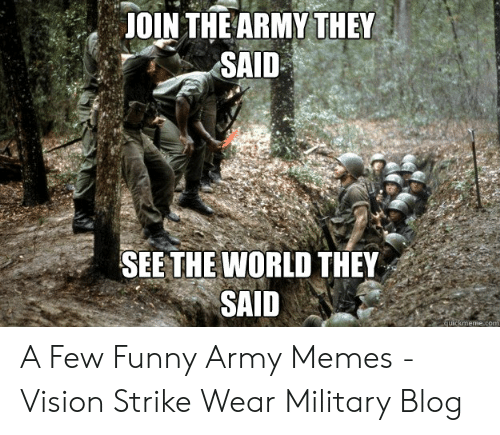 Funny Army Memes: JOIN THE ARMY THEY  SAID  SEE THE WORLD THEY  SAID  kmeme.c A Few Funny Army Memes - Vision Strike Wear Military Blog