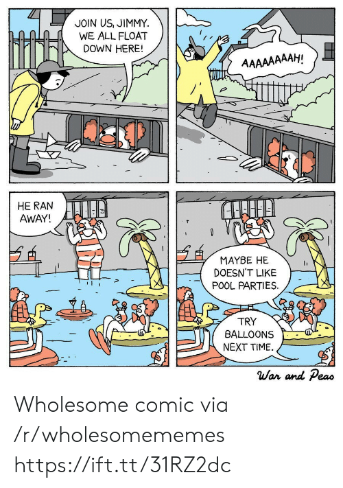 balloons: JOIN US, JIMMY  WE ALL FLOAT  DOWN HERE!  AAAAAAAAH!  HE RAN  AWAY!  MAYBE HE  DOESN'T LIKE  POOL PARTIES  TRY  BALLOONS  NEXT TIME  War and Peas Wholesome comic via /r/wholesomememes https://ift.tt/31RZ2dc