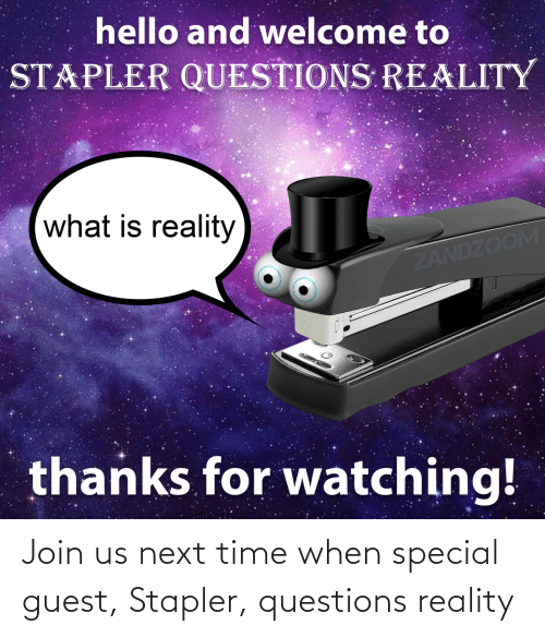 Guest: Join us next time when special guest, Stapler, questions reality