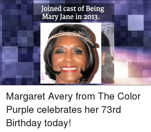 mary janes: Joined cast of Being  Mary Jane in 2013. Margaret Avery from The Color Purple celebrates her 73rd Birthday today!
