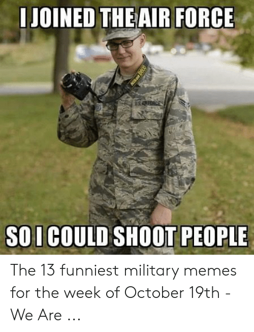 Funny Army Memes: JOINED THE AIR FORCE  SO I COULD SHOOT PEOPLE The 13 funniest military memes for the week of October 19th - We Are ...