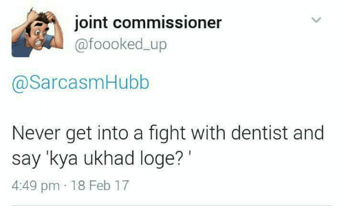 loge: joint commissioner  ofoooked up  asarcasmHubb  Never get into a fight with dentist and  say kya ukhad loge?  4:49 pm 18 Feb 17