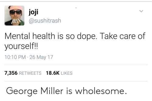 Joji: joji  asushitrash  Mental health is so dope. Take care of  yourself!!  10:10 PM 26 May 17  7,356 RETWEETS 18.6K LIKES George Miller is wholesome.