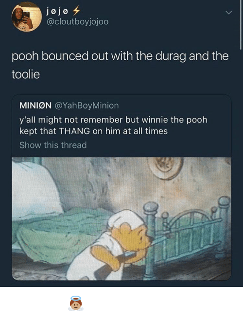 Jojo: jojo  @cloutboyjojodo  pooh bounced out with the durag and the  toolie  MINIØN @YahBoyMinion  y'all might not remember but winnie the pooh  kept that THANG on him at all times  Show this thread 𝖆𝖓𝖌𝖊𝖑𝖇𝖇𝖞𝖆𝖇𝖇𝖞 👼🏽