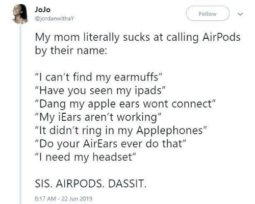 "Jojo: JoJo  Follow  @jordanwithaY  My mom literally sucks at calling AirPods  by their name:  ""I can't find my earmuffs""  ""Have you seen my ipads""  ""Dang my apple ears wont connect""  ""My iEars aren't working""  ""It didn't ring in my Applephones""  ""Do your AirEars ever do that""  ""I need my headset""  SIS. AIRPODS. DASSIT  8:17 AM 22 Jun 2019"