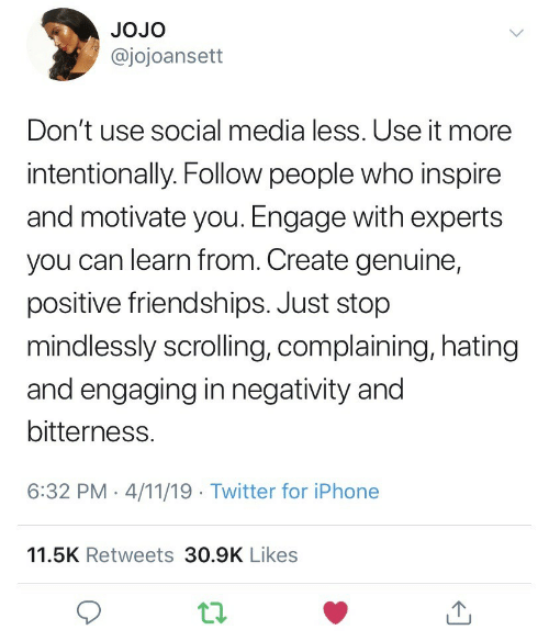 Jojo: JOJo  @jojoansett  Don't use social media less. Use it more  intentionally. Follow people who inspire  and motivate you. Engage with experts  you can learn from. Create genuine,  positive friendships. Just stop  mindlessly scrolling, complaining, hatingg  and engaging in negativity and  bitterness.  6:32 PM-4/11/19 Twitter for iPhone  11.5K Retweets 30.9K Likes