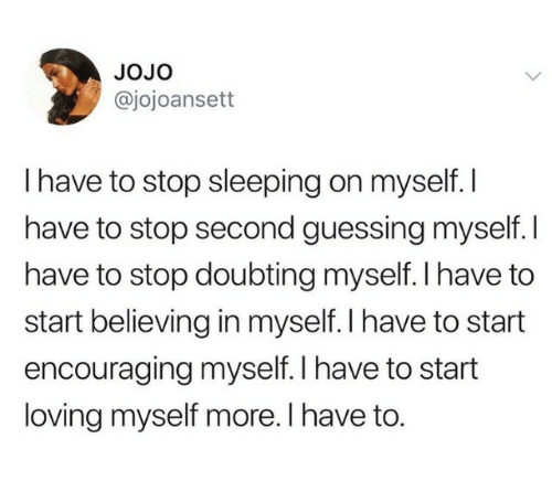 Jojo: JoJo  @jojoansett  I have to stop sleeping on myself. I  have to stop second guessing myself. I  have to stop doubting myself. l have to  start believing in myself. I have to start  encouraging myself. I have to start  loving myself more. I have to.