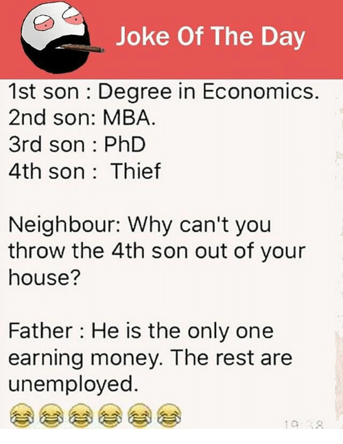 Memes, Money, and House: Joke Of The Day  1st son : Degree in Economics.  2nd son: MBA  3rd son : PhD  4th son: Thief  Neighbour: Why can't you  throw the 4th son out of your  house?  Father He is the only one  earning money. The rest are  unemployed.  0 18