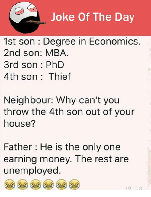 Jokes Of The Day: Joke Of The Day  1st son Degree in Economics.  2nd son: MBA.  3rd son PhD  4th son Thief  Neighbour: Why can't you  throw the 4th son out of your  house?  Father: He is the only one  earning money. The rest are  unemployed.