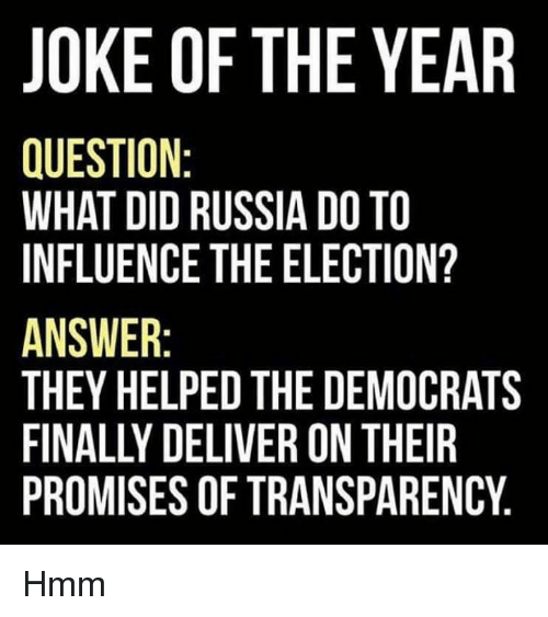 Tets: JOKE OF THE YEAR  QUESTION  WHAT DID RUSSIA DO TO  INFLUENCE THE ELECTION?  ANSWER  THEY HELPED THE DEMOCRATS  FINALLY DELIVER ON THEIR  PROMISES OF TRANSPARENCY  TY  AC  RRN  CIE  00  IHA  OE  ER  TP  OC  DE  DNS  ON  AE  I SE TET  DIF  UT  EL  0 N: ID ERLY SE  NDC ..  LDS  E IO DI EN ER  OIN REYS  IDE EllS  K ST AT LU  K STU WYLM  UHF SEA  SAL SE  H IF NHI  J QW IN ATFP Hmm