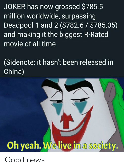 Deadpool: JOKER has now grossed $785.5  million worldwide, surpassing  Deadpool 1 and 2 ($782.6 $785.05)  and making it the biggest R-Rated  movie of all time  (Sidenote: it hasn't been released in  China)  Oh yeah. We live in a society. Good news