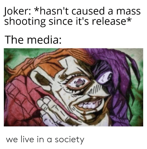 Joker, Live, and Media: Joker: *hasn't caused a mass  shooting since it's release*  The media: we live in a society