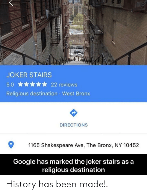 Google, Joker, and Reddit: JOKER STAIRS  22 reviews  Religious destination West Bron  DIRECTIONS  1165 Shakespeare Ave, The Bronx, NY 10452  Google has marked the joker stairs as a  religious destination History has been made!!
