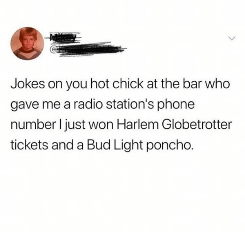 poncho: Jokes on you hot chick at the bar who  gave me a radio station's phone  number l just won Harlem Globetrotter  tickets and a Bud Light poncho.