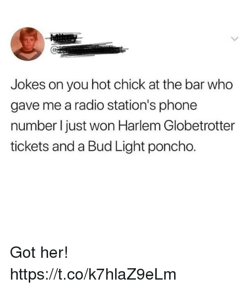poncho: Jokes on you hot chick at the bar who  gave me a radio station's phone  number I just won Harlem Globetrotter  tickets and a Bud Light poncho. Got her! https://t.co/k7hlaZ9eLm