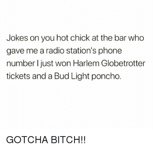 poncho: Jokes on you hot chick at the bar who  gave me a radio station's phone  number I just won Harlem Globetrotter  tickets and a Bud Light poncho. GOTCHA BITCH!!
