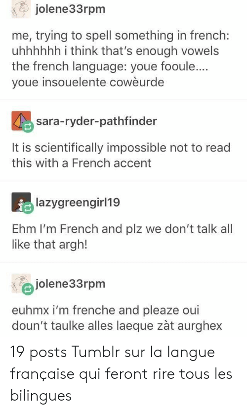 Tumblr, French, and French (Language): jolene33rpm  me, trying to spell something in french:  uhhhhhh i think that's enough vowels  the french language: youe fooule...  youe insouelente cowèurde  sara-ryder-pathfinder  It is scientifically impossible not to read  this with a French accent  lazygreengirl19  Ehm I'm French and plz we don't talk all  like that argh!  jolene33rpm  euhmx i'm frenche and pleaze oui  doun't taulke alles laeque zàt aurghex 19 posts Tumblr sur la langue française qui feront rire tous les bilingues