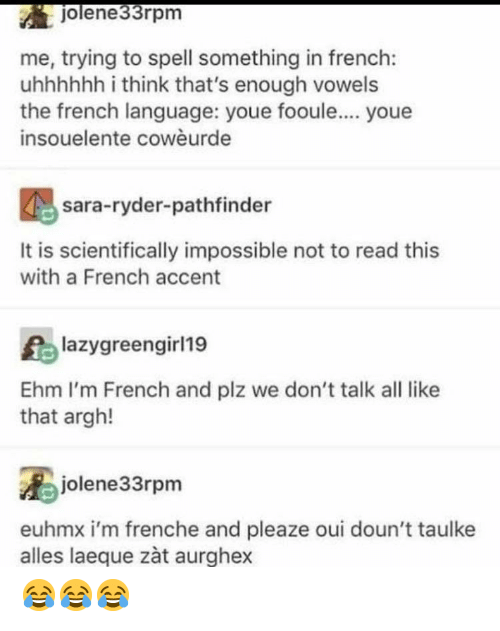 French, French (Language), and Pathfinder: jolene33rpm  me, trying to spell something in french:  uhhhhhh i think that's enough vowels  the french language: youe fooule.... youe  insouelente cowèurde  sara-ryder-pathfinder  It is scientifically impossible not to read this  with a French accent  lazygreengirl19  Ehm I'm French and plz we don't talk all like  that argh!  jolene33rpm  euhmx i'm frenche and pleaze oui doun't taulke  alles laeque zàt aurghex 😂😂😂