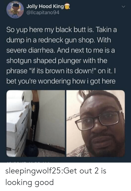 """Butt, I Bet, and Redneck: Jolly Hood King  @llcapitano94  So yup here my black butt is. Takin a  dump in a redneck gun shop. With  severe diarrhea. And next to me is a  shotgun shaped plunger with the  phrase """"if its brown its down!"""" on it. I  bet you're wondering how i got here sleepingwolf25:Get out 2 is looking good"""