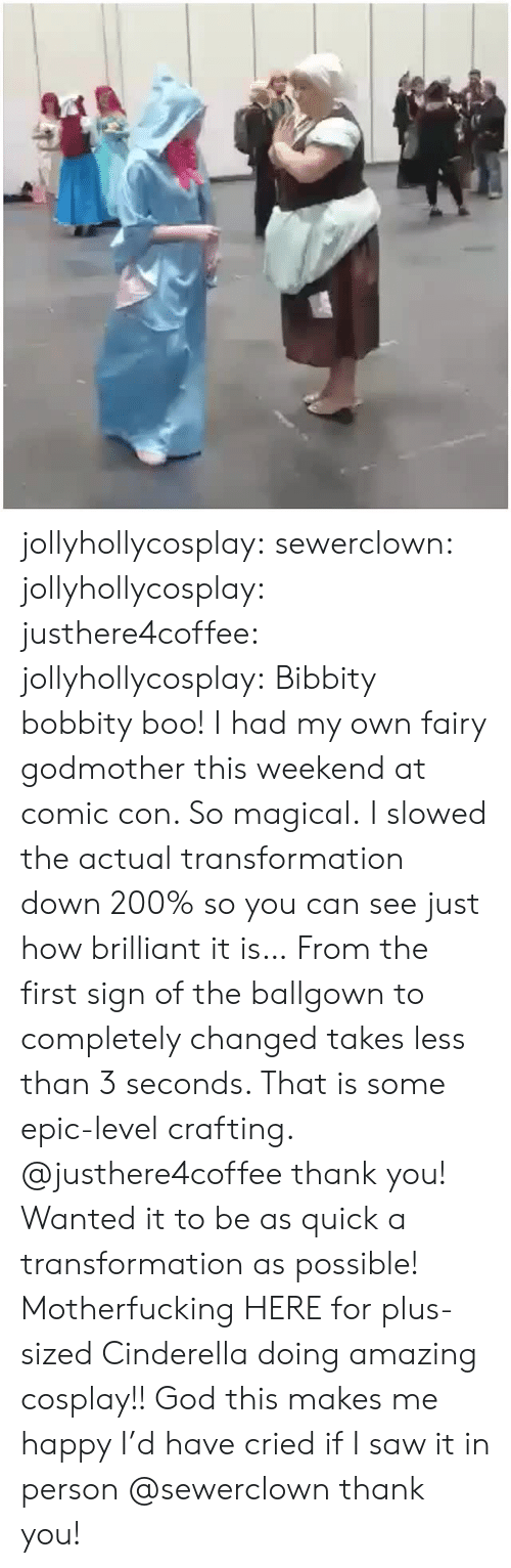 Boo, Cinderella , and Gif: jollyhollycosplay:  sewerclown:  jollyhollycosplay: justhere4coffee:   jollyhollycosplay:  Bibbity bobbity boo!  I had my own fairy godmother this weekend at comic con. So magical.  I slowed the actual transformation down 200% so you can see just how brilliant it is… From the first sign of the ballgown to completely changed takes less than 3 seconds. That is some epic-level crafting.   @justhere4coffee thank you! Wanted it to be as quick a transformation as possible!   Motherfucking HERE for plus-sized Cinderella doing amazing cosplay!! God this makes me happy I'd have cried if I saw it in person  @sewerclown thank you!