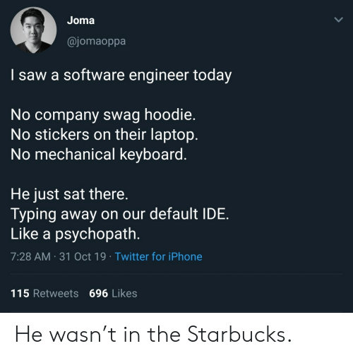 Laptop: Joma  @jomaoppa  I saw a software engineer today  No company swag hoodie.  No stickers on their laptop.  No mechanical keyboard.  He just sat there.  Typing away on our default IDE  Like a psychopath.  7:28 AM 31 Oct 19 Twitter for iPhone  115 Retweets 696 Likes  > He wasn't in the Starbucks.