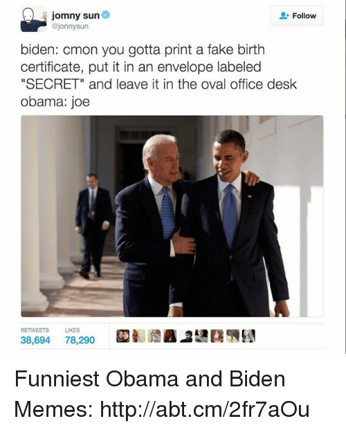 "Envelops: jomny sun  Follow  @jonnysun  biden: cmon you gotta print a fake birth  certificate, put it in an envelope labeled  ""SECRET"" and leave it in the oval office desk  Obama: joe  RETWEETS LIKES  38,694  78,290 Funniest Obama and Biden Memes: http://abt.cm/2fr7aOu"