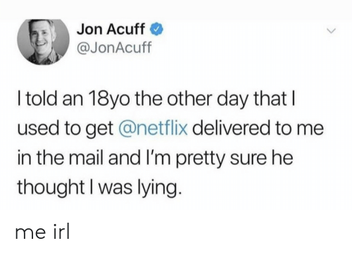 im-pretty-sure: Jon Acuff  @JonAcuff  I told an 18yo the other day that  used to get @netflix delivered to me  in the mail and I'm pretty sure he  thought I was lying. me irl