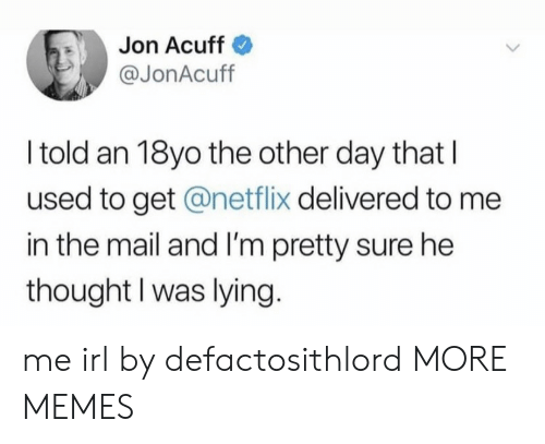 im-pretty-sure: Jon Acuff  @JonAcuff  I told an 18yo the other day that  used to get @netflix delivered to me  in the mail and I'm pretty sure he  thought I was lying. me irl by defactosithlord MORE MEMES