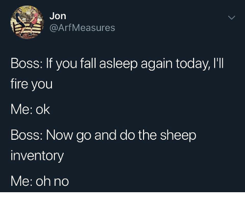 arf: Jon  Arf Measures  Boss: If you fall asleep again today, I'II  fire you  Me: ok  Boss: Now go and do the sheep  inventory  Me: oh no