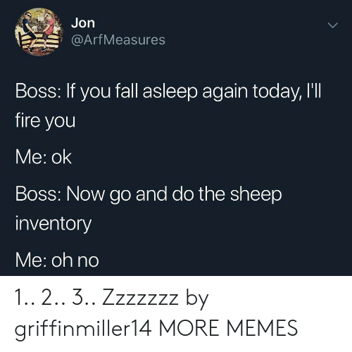 arf: Jon  Arf Measures  Boss: If you fall asleep again today, I'II  fire you  Me: ok  Boss: Now go and do the sheep  inventory  Me: oh no 1.. 2.. 3.. Zzzzzzz by griffinmiller14 MORE MEMES