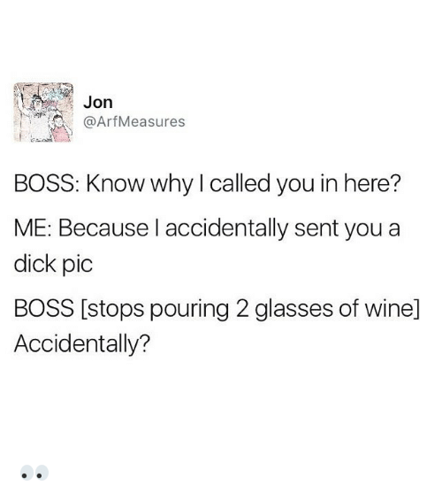 arf: Jon  Arf Measures  BOSS: Know why called you in here?  ME: Because I accidentally sent you a  dick pic  BOSS [stops pouring 2 glasses of winel  Accidentally? 👀