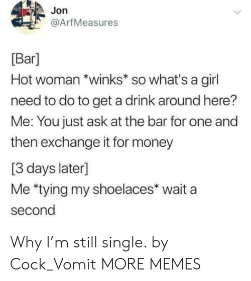 Dank, Memes, and Money: Jon  @ArfMeasures  [Bar]  Hot woman *winks* so what's a girl  need to do to get a drink around here?  Me: You just ask at the bar for one and  then exchange it for money  [3 days later]  Me *tying my shoelaces* wait a  second Why I'm still single. by Cock_Vomit MORE MEMES