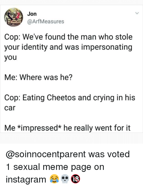 Cheetos, Crying, and Instagram: Jon  @ArfMeasures  Cop: We've found the man who stole  your identity and was impersonating  you  Me: Where was he?  Cop: Eating Cheetos and crying in his  car  Me *impressed* he really went for it @soinnocentparent was voted 1 sexual meme page on instagram 😂💀🔞